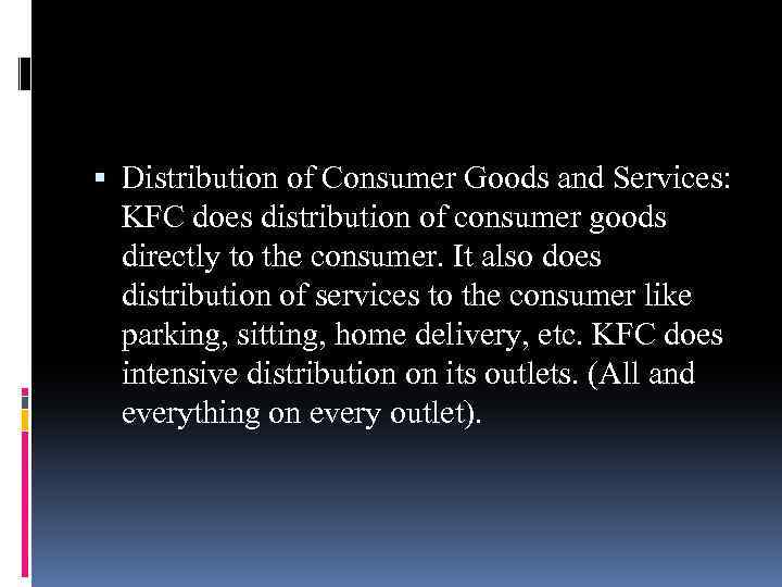 Distribution of Consumer Goods and Services: KFC does distribution of consumer goods directly