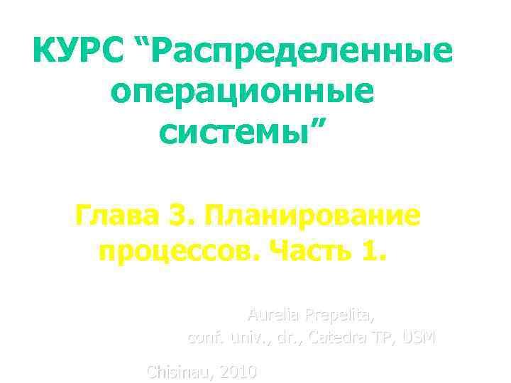 """КУРС """"Распределенные операционные системы"""" Глава 3. Планирование процессов. Часть 1. Aurelia Prepelita, conf. univ."""