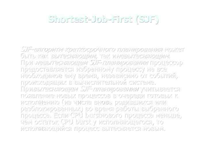 Shortest-Job-First (SJF) SJF-алгоритм краткосрочного планирования может быть как вытесняющим, так иневытесняющим. При невытесняющем SJF-планировании