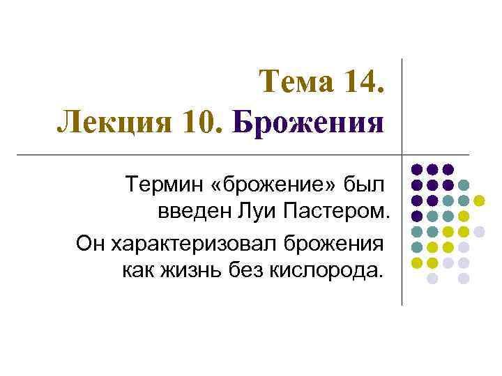 Тема 14. Лекция 10. Брожения Термин «брожение» был введен Луи Пастером. Он характеризовал брожения