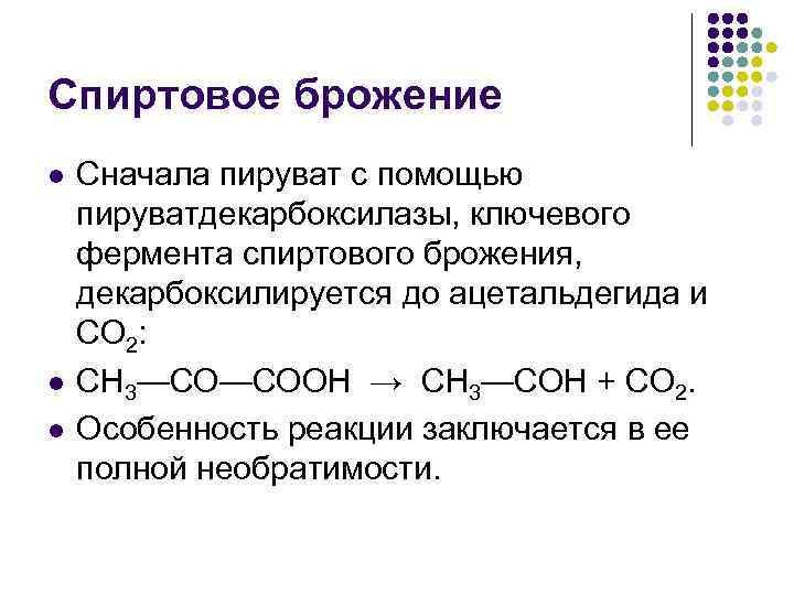 Спиртовое брожение Сначала пируват с помощью пируватдекарбоксилазы, ключевого фермента спиртового брожения, декарбоксилируется до ацетальдегида