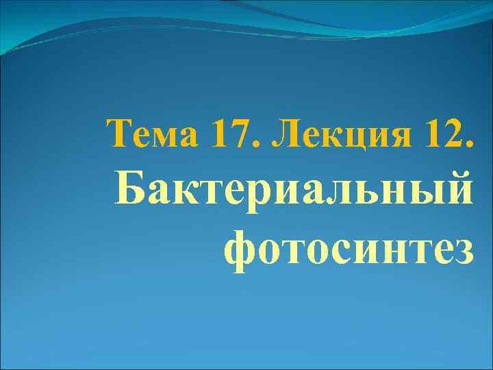 Тема 17. Лекция 12. Бактериальный фотосинтез