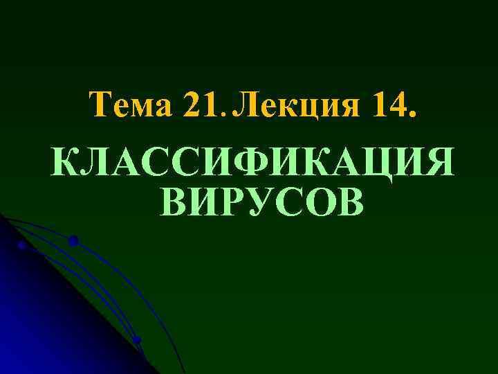 Тема 21. Лекция 14. КЛАССИФИКАЦИЯ ВИРУСОВ