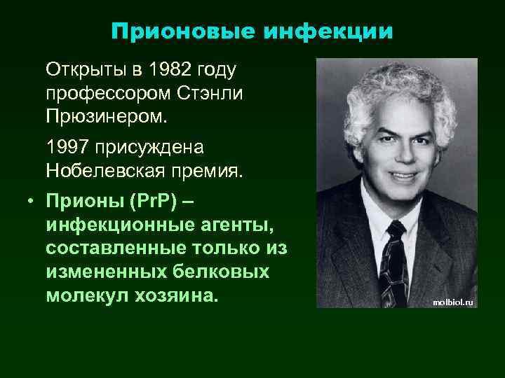 Прионовые инфекции Открыты в 1982 году профессором Стэнли Прюзинером. 1997 присуждена Нобелевская премия. •