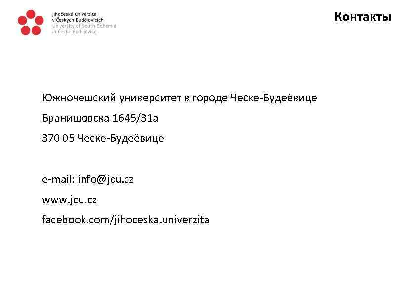 Контакты Южночешский университет в городе Ческе-Будеёвице Бранишовска 1645/31 a 370 05 Ческе-Будеёвице e-mail: info@jcu.