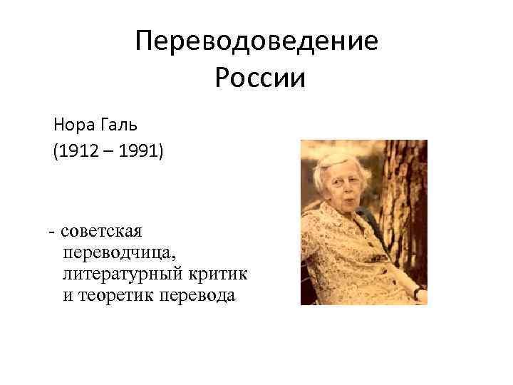 Переводоведение России Нора Галь (1912 – 1991) - советская переводчица, литературный критик и теоретик