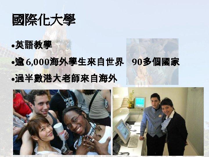 國際化大學 • 英語教學 • 逾 6, 000海外學生來自世界 90多個國家 • 過半數港大老師來自海外