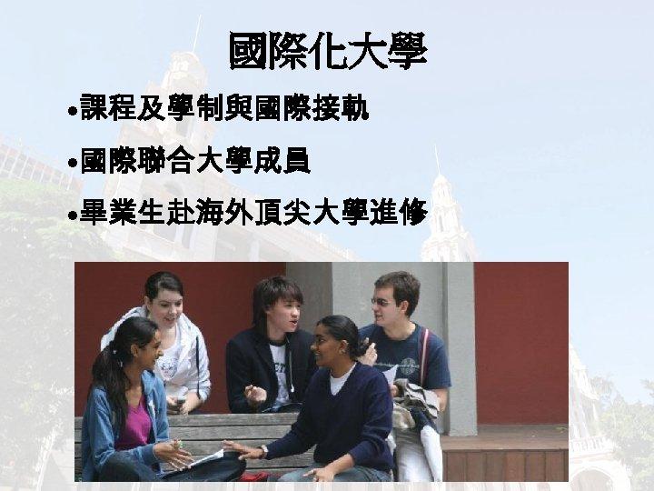國際化大學 • 課程及學制與國際接軌 • 國際聯合大學成員 • 畢業生赴海外頂尖大學進修