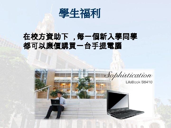 學生福利 在校方資助下 , 每一個新入學同學 都可以廉價購買一台手提電腦