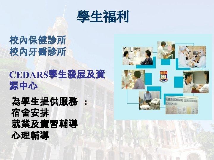 學生福利 校內保健診所 校內牙醫診所 CEDARS學生發展及資 源中心 為學生提供服務 : 宿舍安排 就業及實習輔導 心理輔導