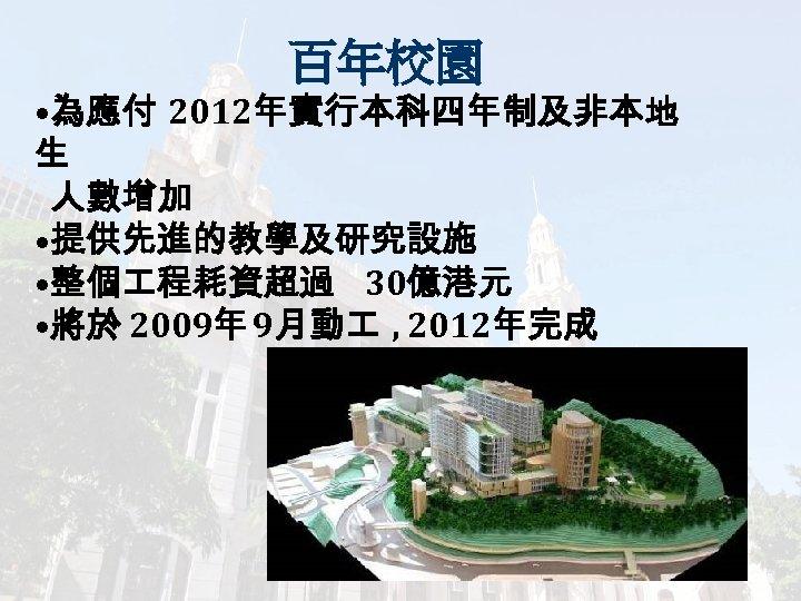 百年校園 • 為應付 2012年實行本科四年制及非本地 生 人數增加 • 提供先進的教學及研究設施 • 整個 程耗資超過 30億港元 • 將於