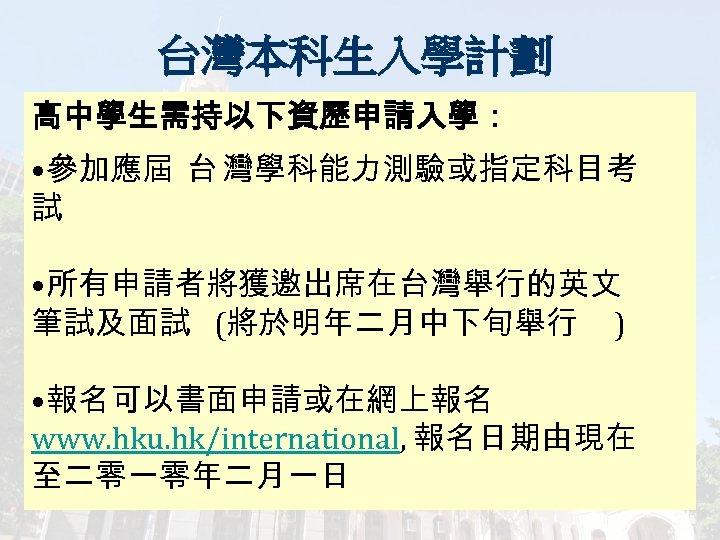 台灣本科生入學計劃 高中學生需持以下資歷申請入學: • 參加應屆 台 灣學科能力測驗或指定科目考 試 • 所有申請者將獲邀出席在台灣舉行的英文 筆試及面試 (將於明年二月中下旬舉行 ) • 報名可以書面申請或在網上報名