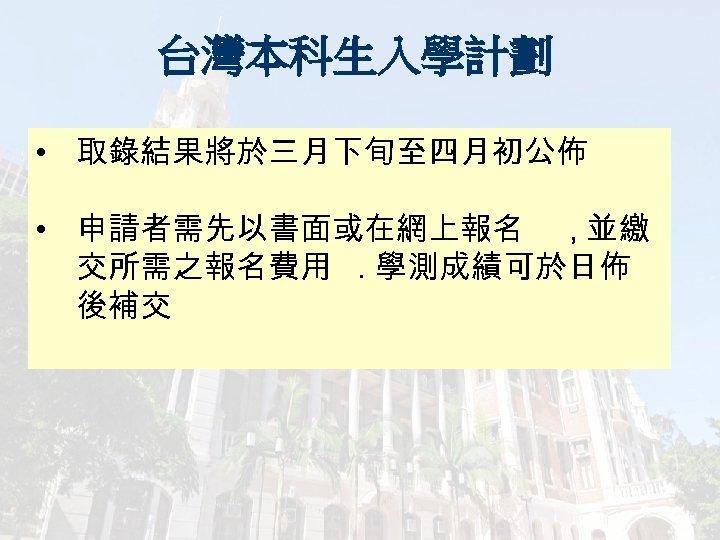 台灣本科生入學計劃 • 取錄結果將於三月下旬至四月初公佈 • 申請者需先以書面或在網上報名 , 並繳 交所需之報名費用. 學測成績可於日佈 後補交