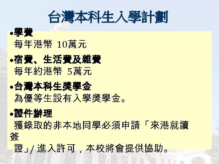 台灣本科生入學計劃 • 學費 每年港幣 10萬元 • 宿費、生活費及雜費 每年約港幣 5萬元 • 台灣本科生獎學金 為優等生設有入學獎學金。 • 證件辦理