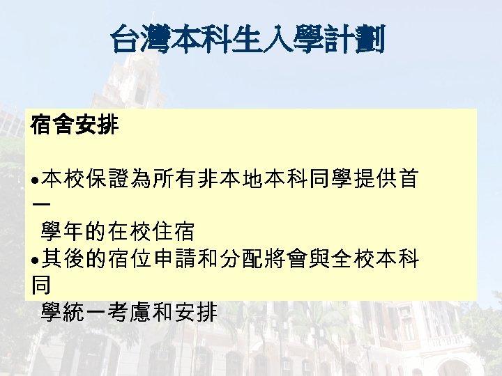台灣本科生入學計劃 宿舍安排 • 本校保證為所有非本地本科同學提供首 一 學年的在校住宿 • 其後的宿位申請和分配將會與全校本科 同 學統一考慮和安排