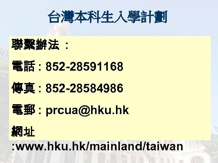 台灣本科生入學計劃 聯繫辦法 : 電話 : 852 -28591168 傳真 : 852 -28584986 電郵 : prcua@hku.