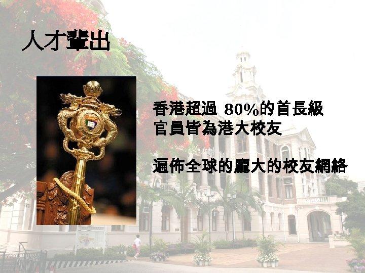人才輩出 香港超過 80%的首長級 官員皆為港大校友 遍佈全球的龐大的校友網絡