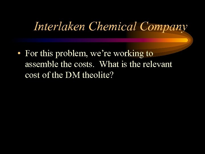 Interlaken Chemical Company • For this problem, we're working to assemble the costs. What
