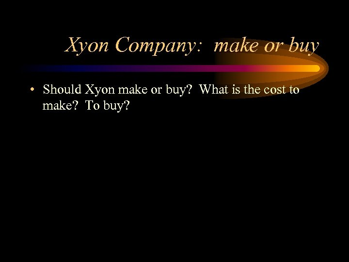 Xyon Company: make or buy • Should Xyon make or buy? What is the