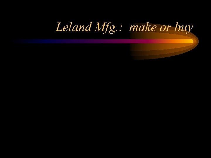 Leland Mfg. : make or buy