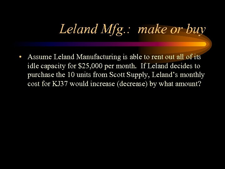 Leland Mfg. : make or buy • Assume Leland Manufacturing is able to rent
