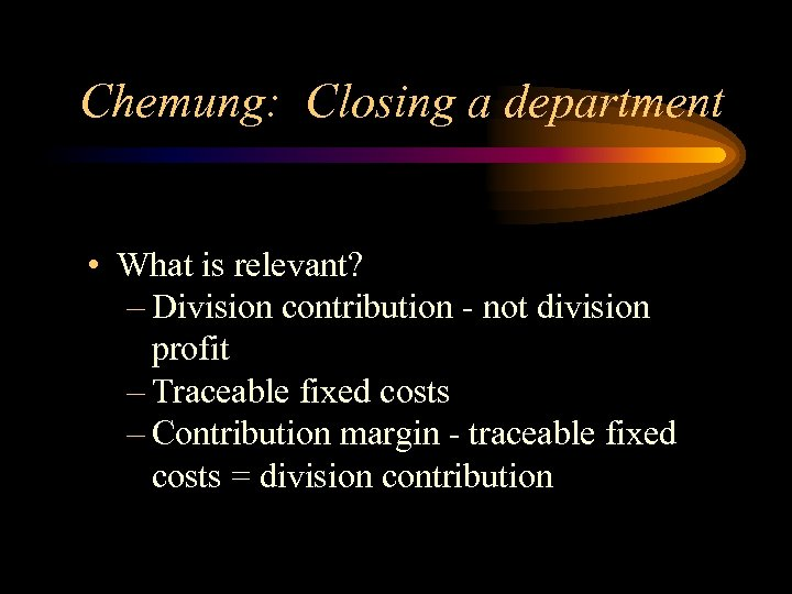 Chemung: Closing a department • What is relevant? – Division contribution - not division