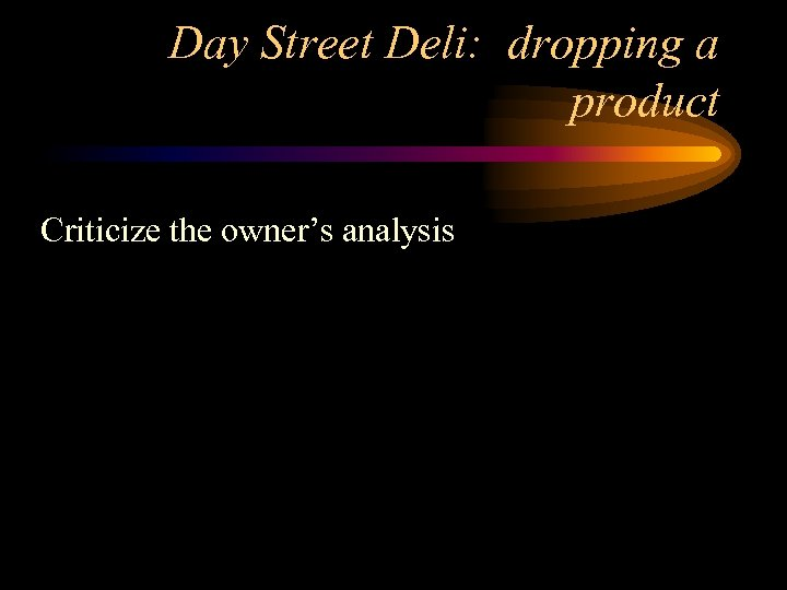 Day Street Deli: dropping a product Criticize the owner's analysis