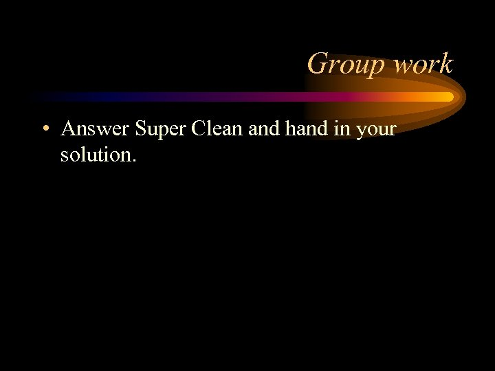 Group work • Answer Super Clean and hand in your solution.