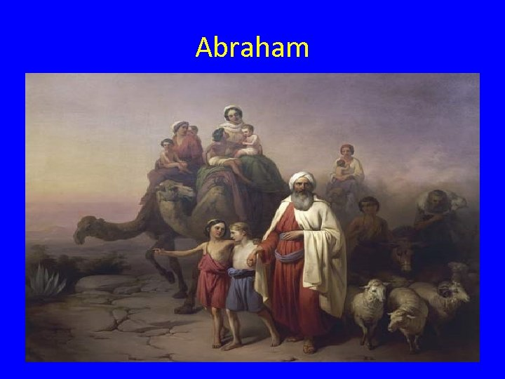 Abraham • They were herders and traders. • During the 1800's BC, they left