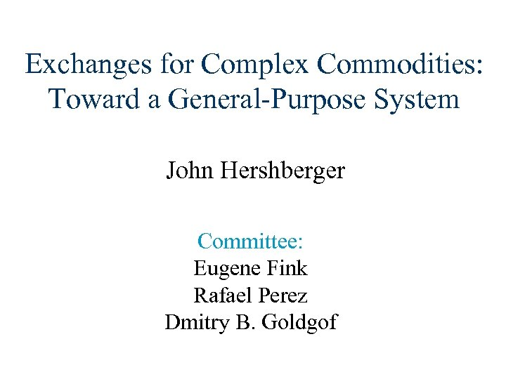 Exchanges for Complex Commodities: Toward a General-Purpose System John Hershberger Committee: Eugene Fink Rafael