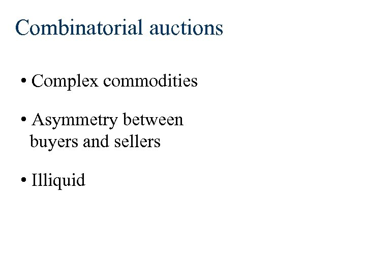 Combinatorial auctions • Complex commodities • Asymmetry between buyers and sellers • Illiquid