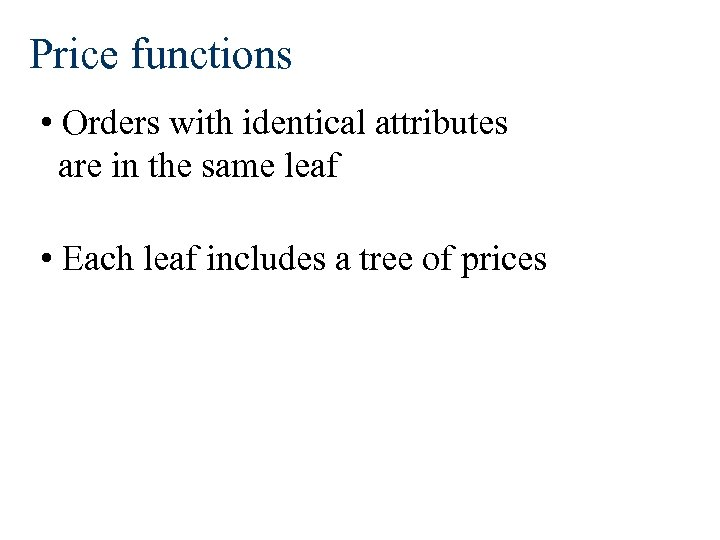 Price functions • Orders with identical attributes are in the same leaf • Each