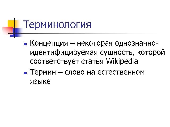Терминология n n Концепция – некоторая однозначноидентифицируемая сущность, которой соответствует статья Wikipedia Термин –