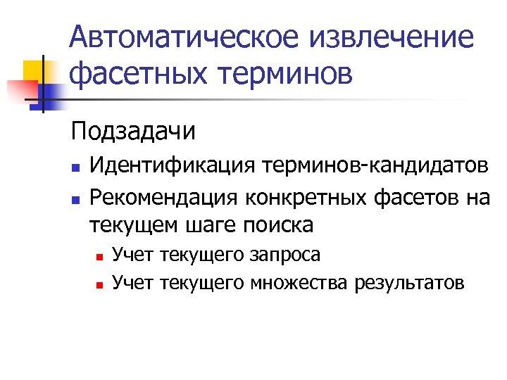 Автоматическое извлечение фасетных терминов Подзадачи n n Идентификация терминов-кандидатов Рекомендация конкретных фасетов на текущем