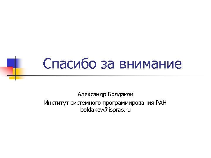 Спасибо за внимание Александр Болдаков Институт системного программирования РАН boldakov@ispras. ru
