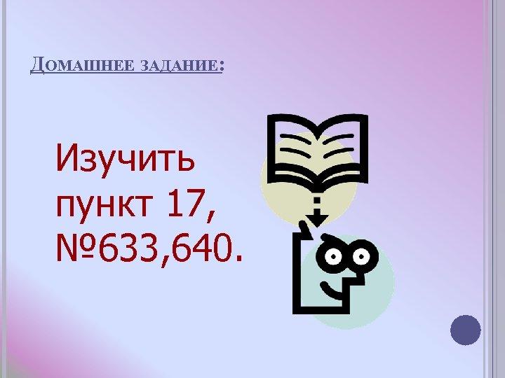 ДОМАШНЕЕ ЗАДАНИЕ: Изучить пункт 17, № 633, 640.