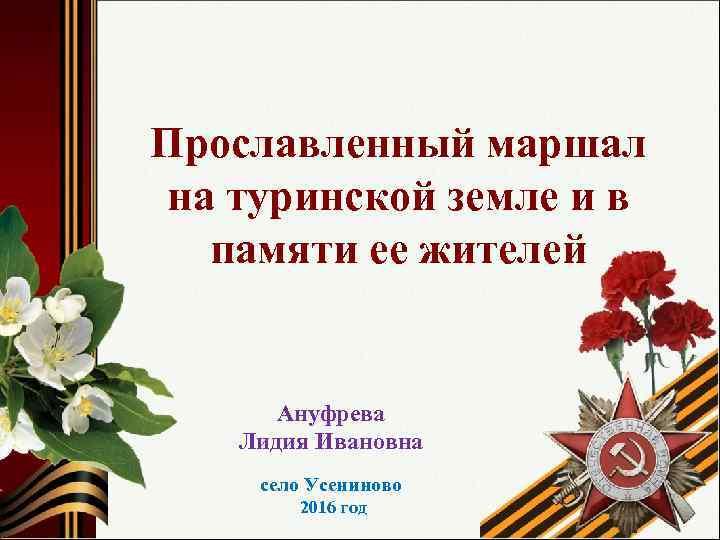 Прославленный маршал на туринской земле и в памяти ее жителей Ануфрева Лидия Ивановна село