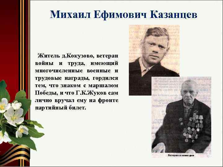 Михаил Ефимович Казанцев Житель д. Кокузово, ветеран войны и труда, имеющий многочисленные военные и
