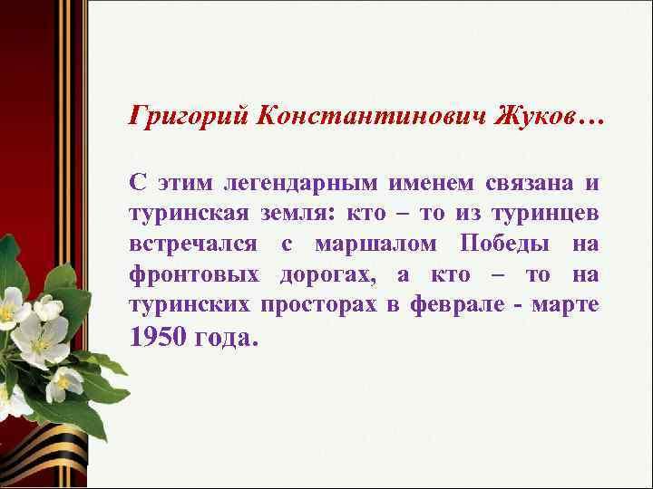 Григорий Константинович Жуков… С этим легендарным именем связана и туринская земля: кто – то