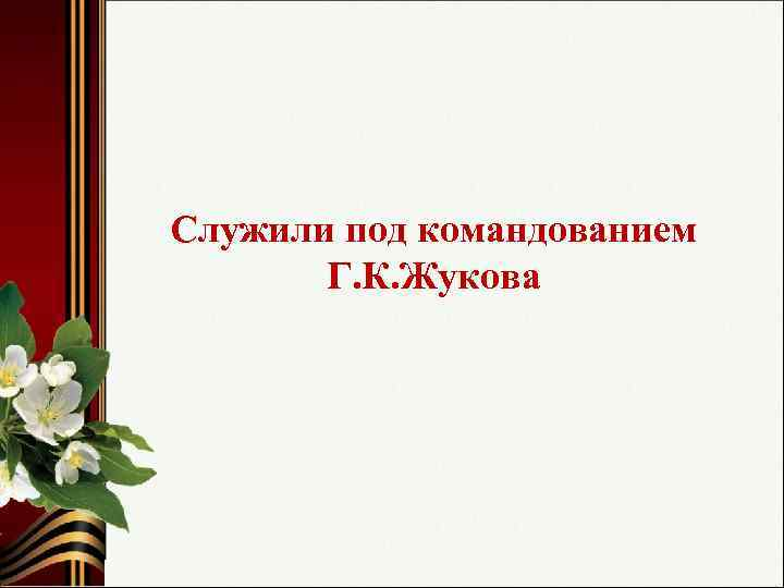 Служили под командованием Г. К. Жукова
