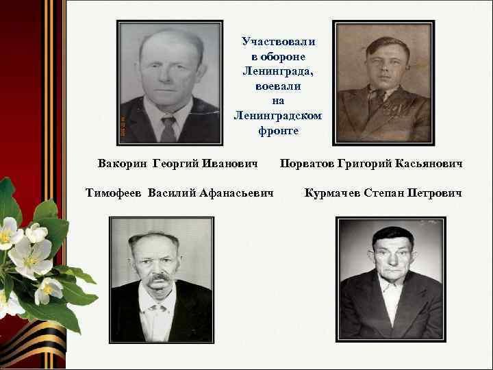Участвовали в обороне Ленинграда, воевали на Ленинградском фронте Вакорин Георгий Иванович Тимофеев Василий Афанасьевич