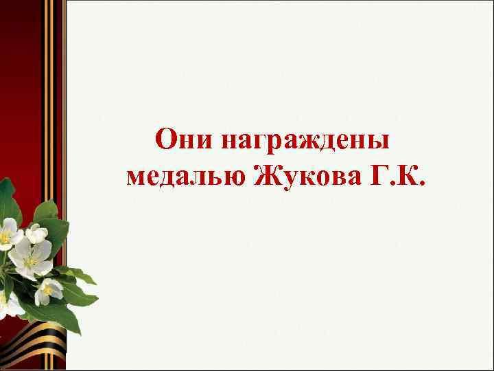 Они награждены медалью Жукова Г. К.