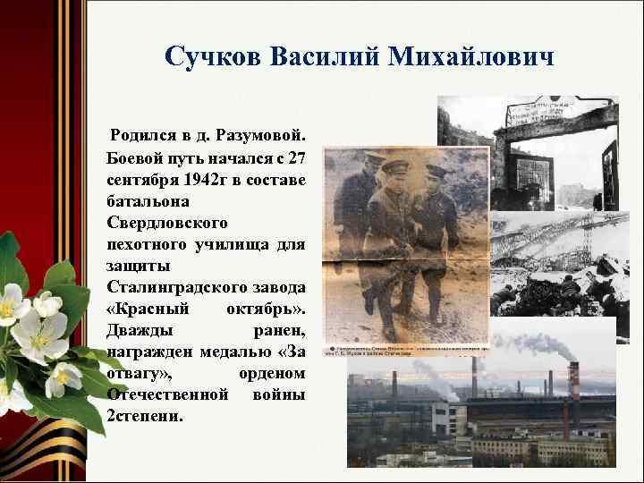 Сучков Василий Михайлович Родился в д. Разумовой. Боевой путь начался с 27 сентября 1942
