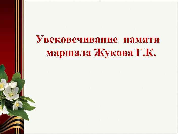 Увековечивание памяти маршала Жукова Г. К.