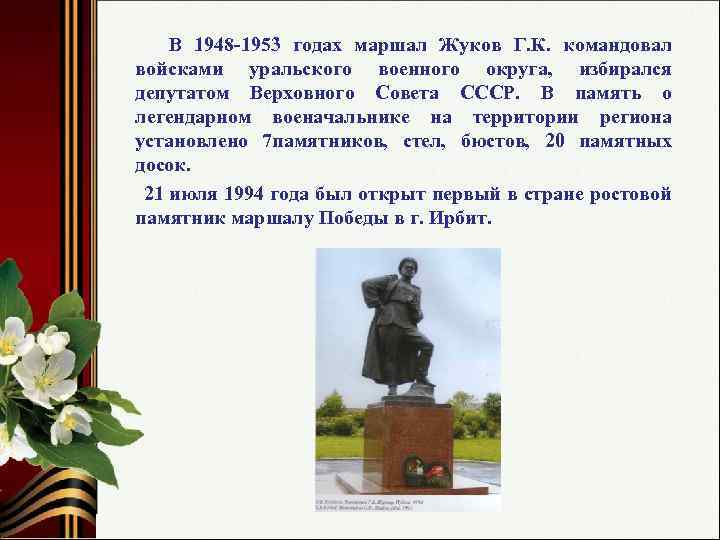 В 1948 -1953 годах маршал Жуков Г. К. командовал войсками уральского военного округа, избирался