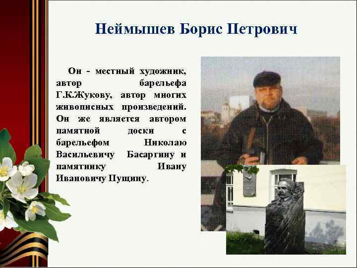 Неймышев Борис Петрович Он - местный художник, автор барельефа Г. К. Жукову, автор многих