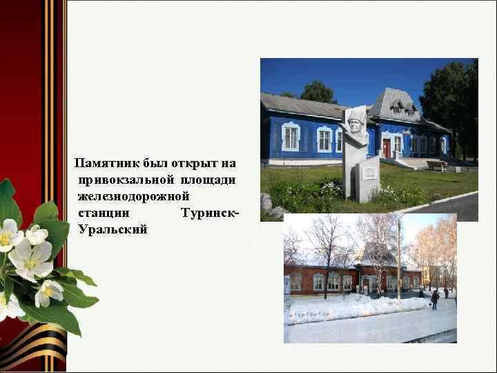 Памятник был открыт на привокзальной площади железнодорожной станции Туринск. Уральский