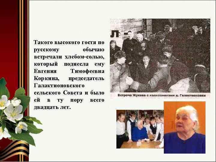 Такого высокого гостя по русскому обычаю встречали хлебом-солью, который поднесла ему Евгения Тимофеевна Коркина,