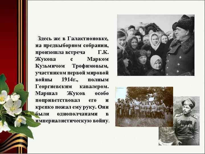 Здесь же в Галактионовке, на предвыборном собрании, произошла встреча Г. К. Жукова с Марком