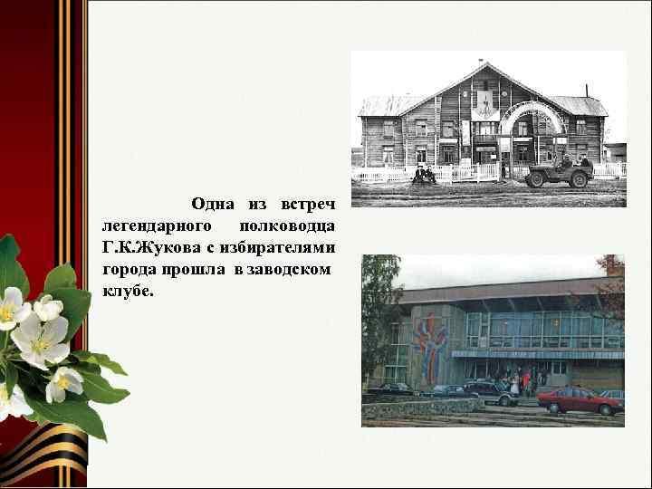 Одна из встреч легендарного полководца Г. К. Жукова с избирателями города прошла в заводском